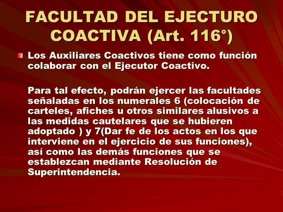 FACULTAD DEL EJECTURO COACTIVA (Art. 116°) Los Auxiliares Coactivos tiene como función colaborar con el Ejecutor Coactivo. Para tal efecto, podrán eje