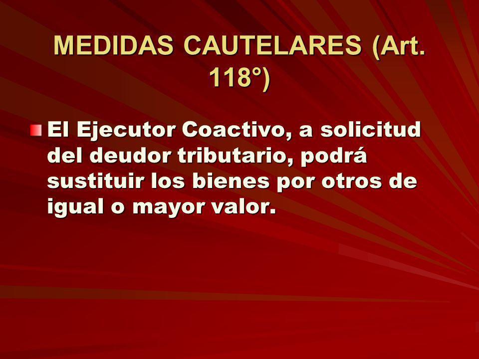 MEDIDAS CAUTELARES (Art. 118°) El Ejecutor Coactivo, a solicitud del deudor tributario, podrá sustituir los bienes por otros de igual o mayor valor.