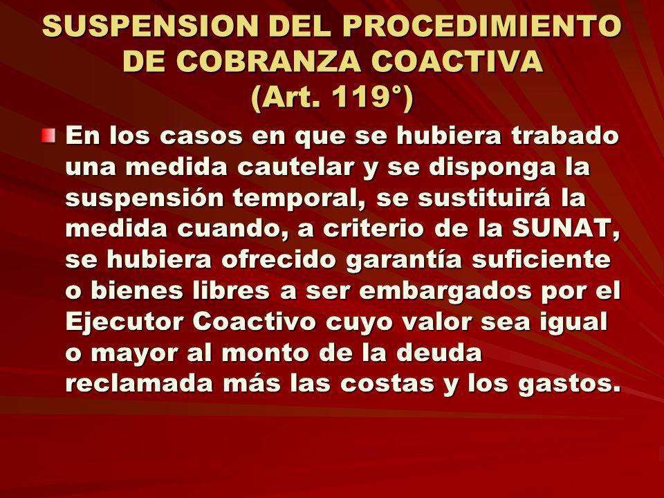 SUSPENSION DEL PROCEDIMIENTO DE COBRANZA COACTIVA (Art. 119°) En los casos en que se hubiera trabado una medida cautelar y se disponga la suspensión t