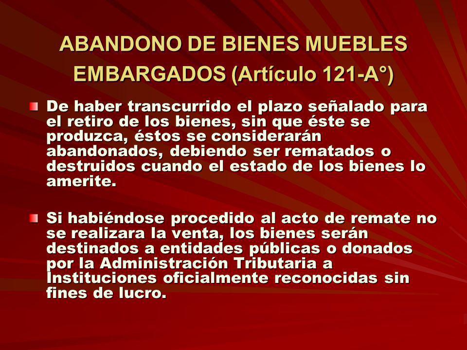 ABANDONO DE BIENES MUEBLES EMBARGADOS (Artículo 121-A°) De haber transcurrido el plazo señalado para el retiro de los bienes, sin que éste se produzca