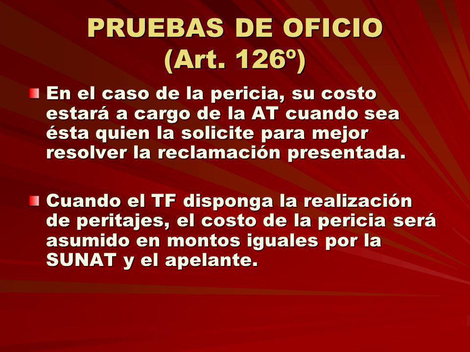 PRUEBAS DE OFICIO (Art. 126º) En el caso de la pericia, su costo estará a cargo de la AT cuando sea ésta quien la solicite para mejor resolver la recl