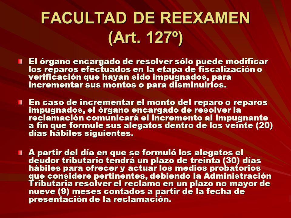 FACULTAD DE REEXAMEN (Art. 127º) El órgano encargado de resolver sólo puede modificar los reparos efectuados en la etapa de fiscalización o verificaci