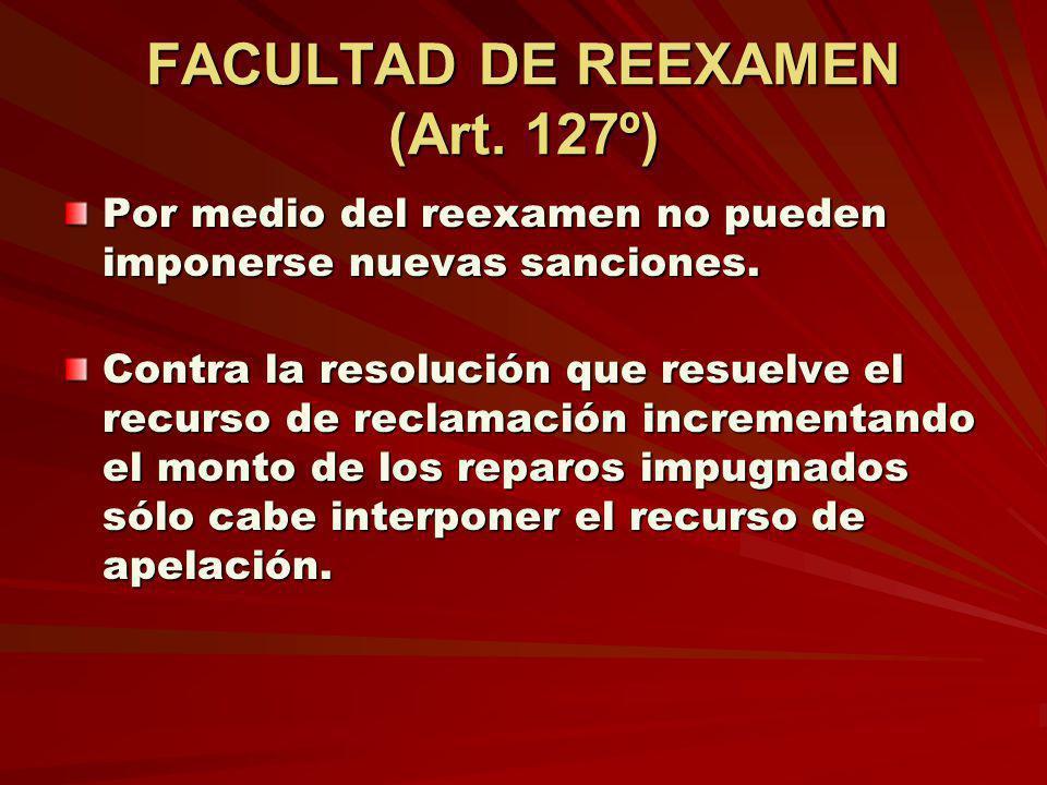 FACULTAD DE REEXAMEN (Art. 127º) Por medio del reexamen no pueden imponerse nuevas sanciones. Contra la resolución que resuelve el recurso de reclamac