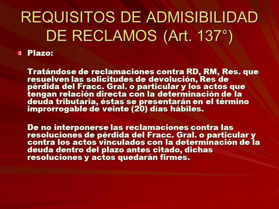REQUISITOS DE ADMISIBILIDAD DE RECLAMOS (Art. 137°) Plazo: Tratándose de reclamaciones contra RD, RM, Res. que resuelven las solicitudes de devolución