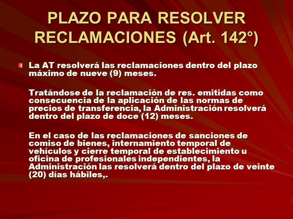 PLAZO PARA RESOLVER RECLAMACIONES (Art. 142°) La AT resolverá las reclamaciones dentro del plazo máximo de nueve (9) meses. Tratándose de la reclamaci