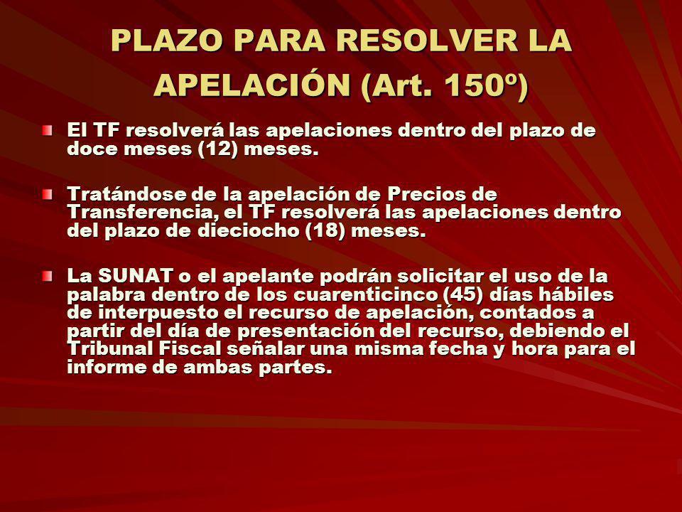 PLAZO PARA RESOLVER LA APELACIÓN (Art. 150º) El TF resolverá las apelaciones dentro del plazo de doce meses (12) meses. Tratándose de la apelación de