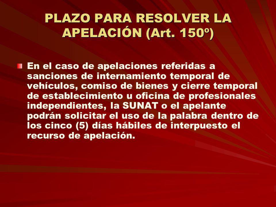 PLAZO PARA RESOLVER LA APELACIÓN (Art. 150º) En el caso de apelaciones referidas a sanciones de internamiento temporal de vehículos, comiso de bienes
