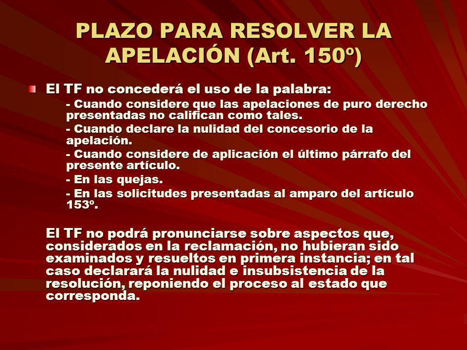 PLAZO PARA RESOLVER LA APELACIÓN (Art. 150º) El TF no concederá el uso de la palabra: El TF no concederá el uso de la palabra: - Cuando considere que