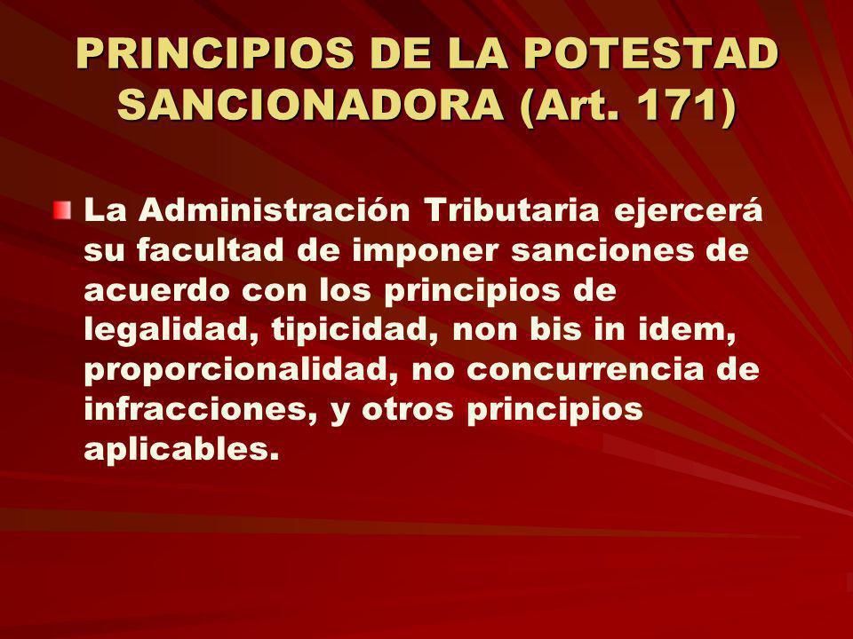 PRINCIPIOS DE LA POTESTAD SANCIONADORA (Art. 171) La Administración Tributaria ejercerá su facultad de imponer sanciones de acuerdo con los principios