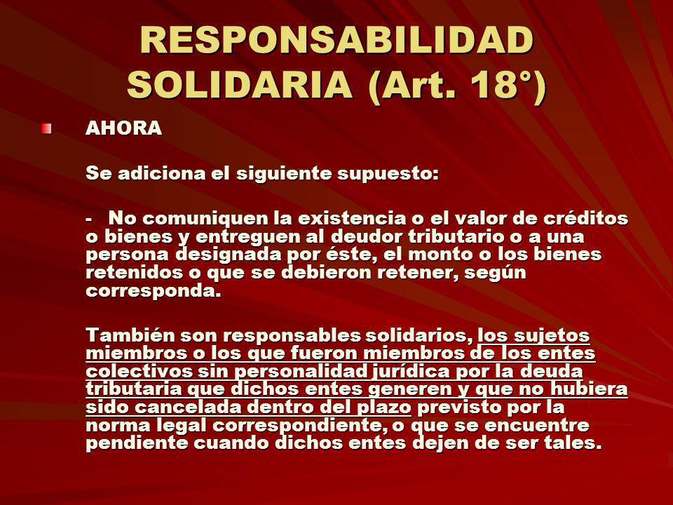 RESPONSABILIDAD SOLIDARIA (Art. 18°) AHORA Se adiciona el siguiente supuesto: -No comuniquen la existencia o el valor de créditos o bienes y entreguen