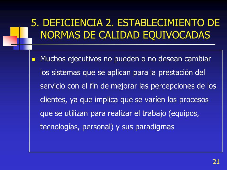 21 5. DEFICIENCIA 2. ESTABLECIMIENTO DE NORMAS DE CALIDAD EQUIVOCADAS Muchos ejecutivos no pueden o no desean cambiar los sistemas que se aplican para