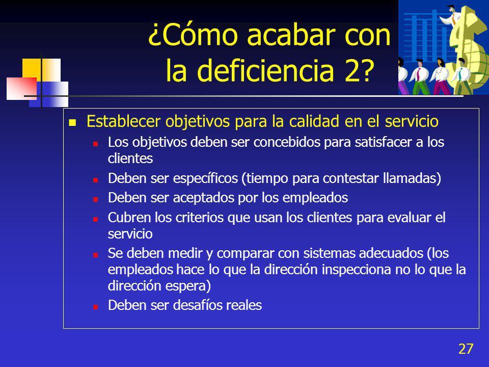 27 ¿Cómo acabar con la deficiencia 2? Establecer objetivos para la calidad en el servicio Los objetivos deben ser concebidos para satisfacer a los cli