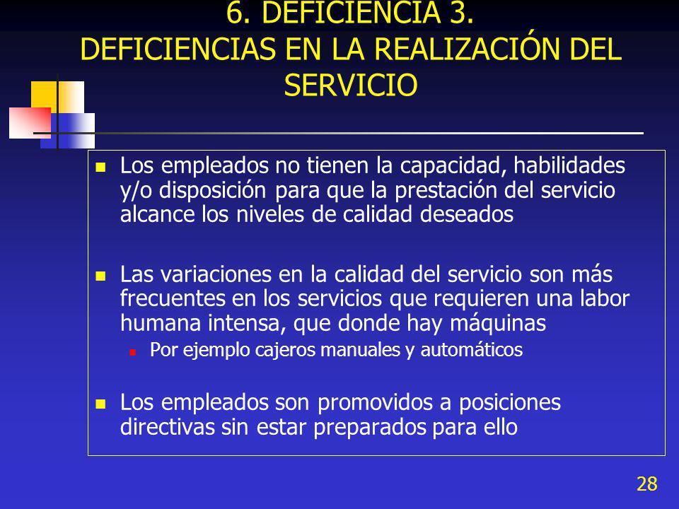28 6. DEFICIENCIA 3. DEFICIENCIAS EN LA REALIZACIÓN DEL SERVICIO Los empleados no tienen la capacidad, habilidades y/o disposición para que la prestac