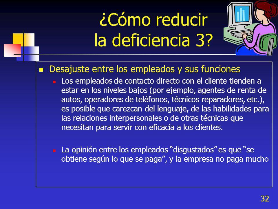 32 ¿Cómo reducir la deficiencia 3? Desajuste entre los empleados y sus funciones Los empleados de contacto directo con el cliente tienden a estar en l