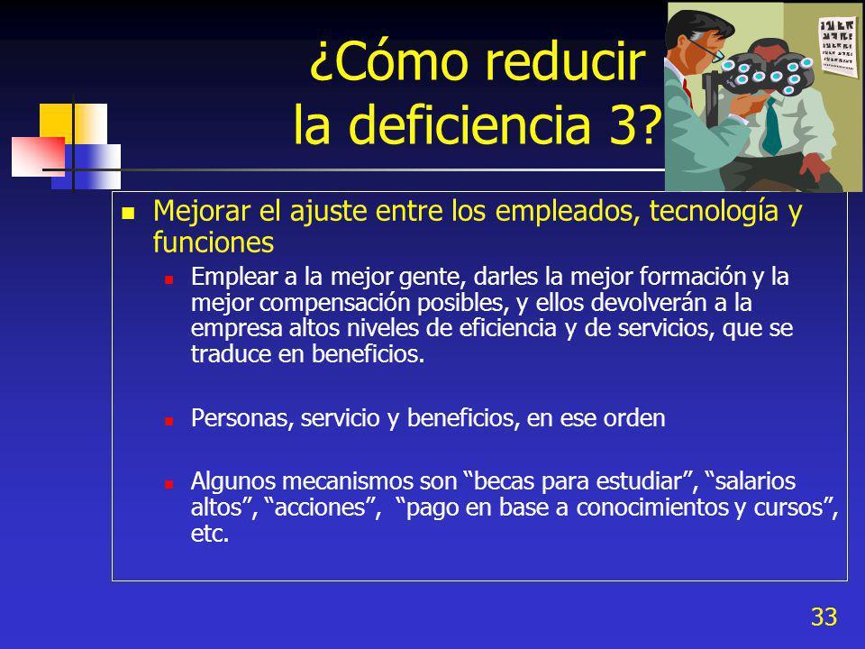 33 ¿Cómo reducir la deficiencia 3? Mejorar el ajuste entre los empleados, tecnología y funciones Emplear a la mejor gente, darles la mejor formación y