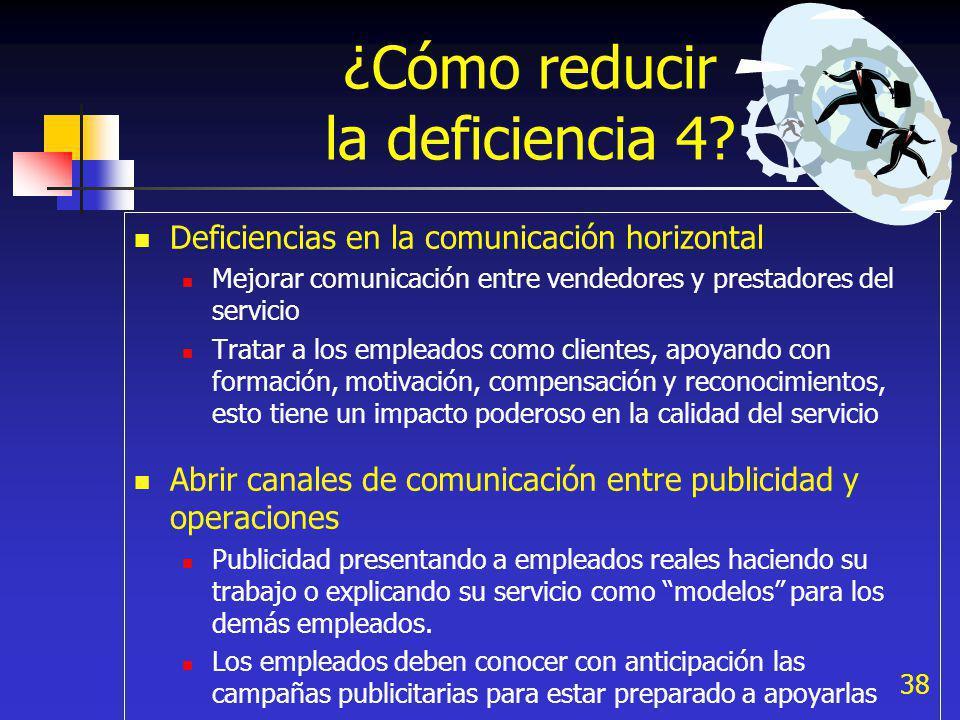 38 ¿Cómo reducir la deficiencia 4? Deficiencias en la comunicación horizontal Mejorar comunicación entre vendedores y prestadores del servicio Tratar