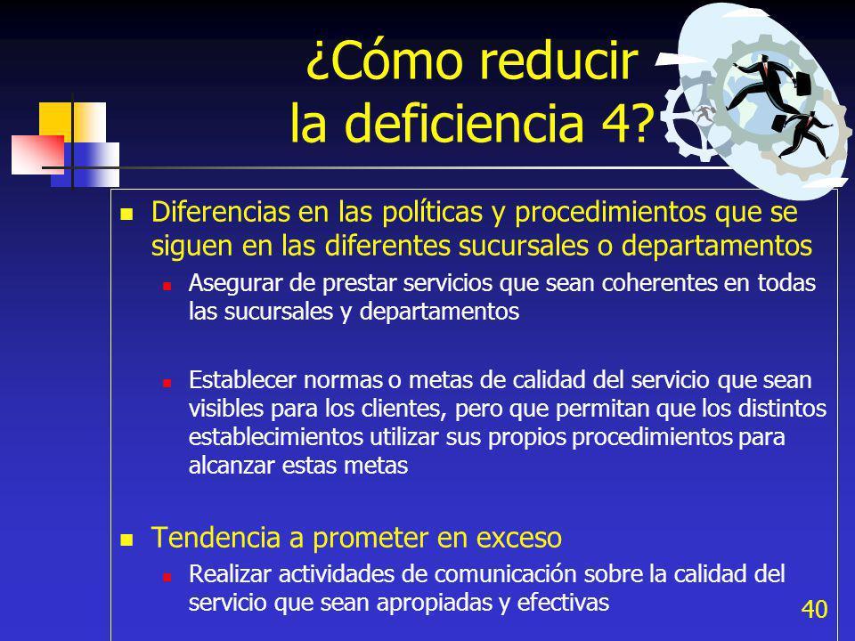40 ¿Cómo reducir la deficiencia 4? Diferencias en las políticas y procedimientos que se siguen en las diferentes sucursales o departamentos Asegurar d