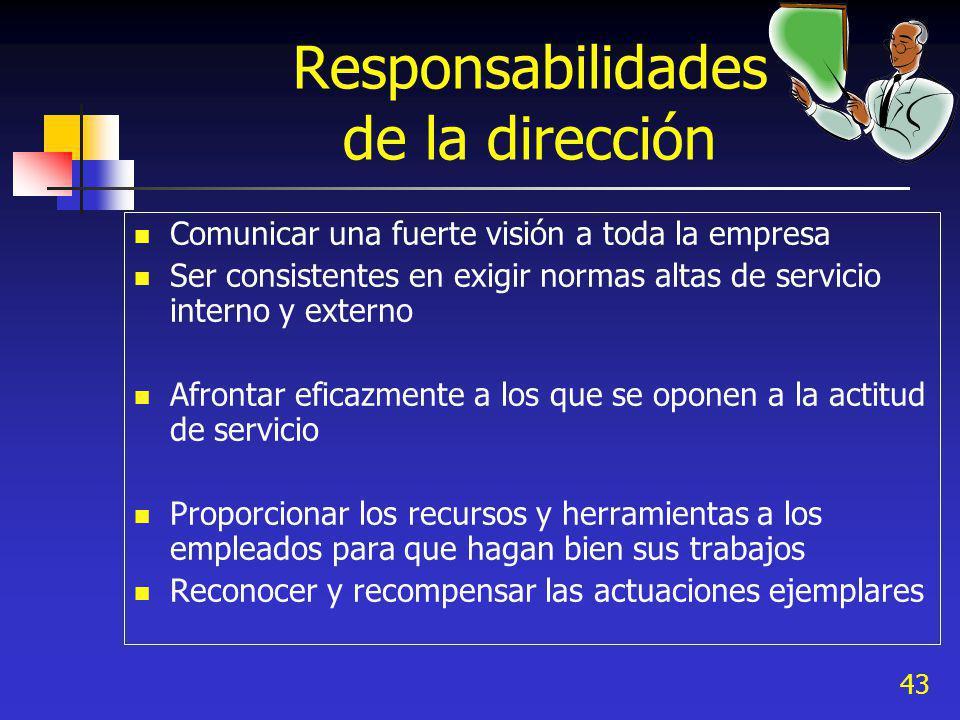 43 Responsabilidades de la dirección Comunicar una fuerte visión a toda la empresa Ser consistentes en exigir normas altas de servicio interno y exter