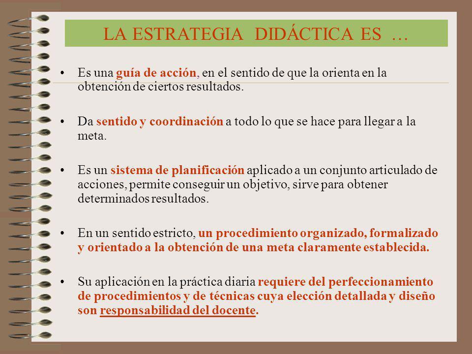 LA ESTRATEGIA DIDÁCTICA ES … Es una guía de acción, en el sentido de que la orienta en la obtención de ciertos resultados. Da sentido y coordinación a