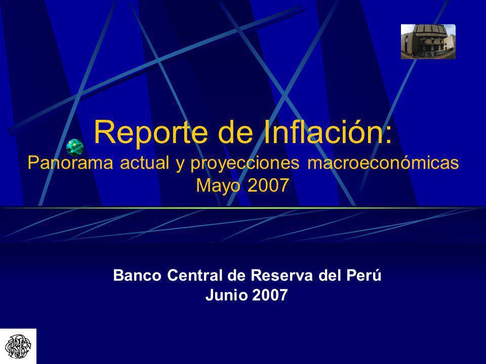 Banco Central de Reserva del Perú Junio 2007 Reporte de Inflación: Panorama actual y proyecciones macroeconómicas Mayo 2007