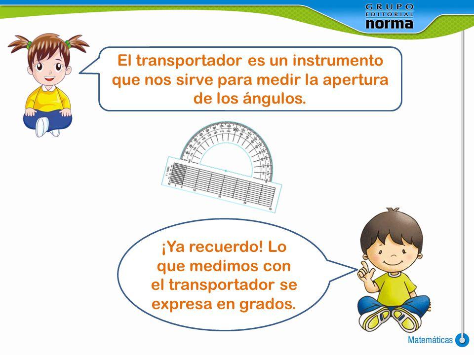 El transportador es un instrumento que nos sirve para medir la apertura de los ángulos. ¡Ya recuerdo! Lo que medimos con el transportador se expresa e