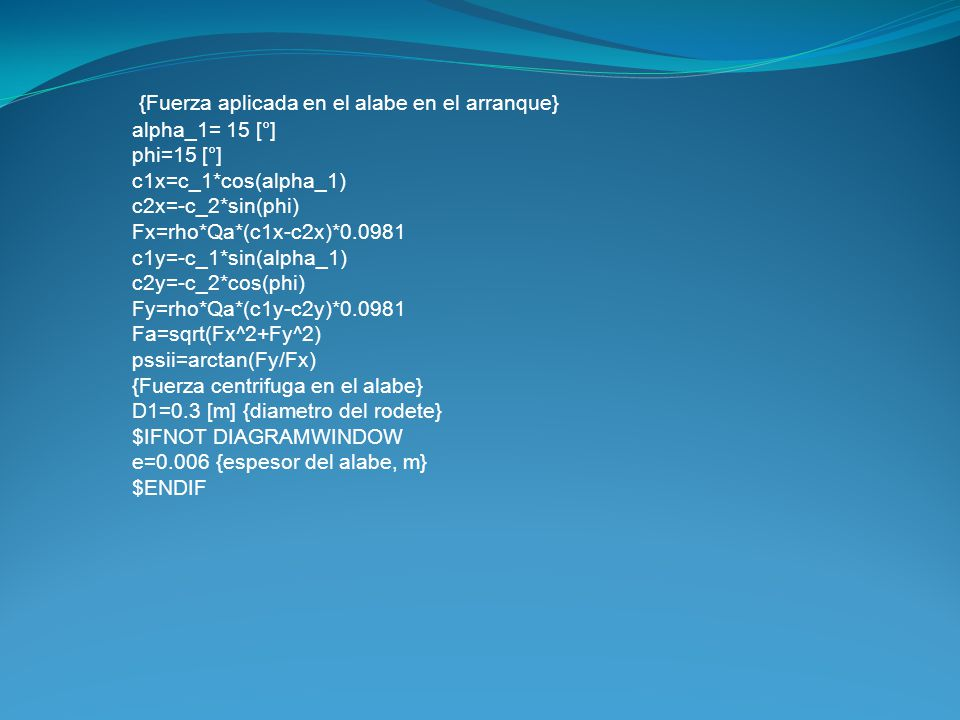 {Fuerza aplicada en el alabe en el arranque} alpha_1= 15 [°] phi=15 [°] c1x=c_1*cos(alpha_1) c2x=-c_2*sin(phi) Fx=rho*Qa*(c1x-c2x)*0.0981 c1y=-c_1*sin(alpha_1) c2y=-c_2*cos(phi) Fy=rho*Qa*(c1y-c2y)*0.0981 Fa=sqrt(Fx^2+Fy^2) pssii=arctan(Fy/Fx) {Fuerza centrifuga en el alabe} D1=0.3 [m] {diametro del rodete} $IFNOT DIAGRAMWINDOW e=0.006 {espesor del alabe, m} $ENDIF