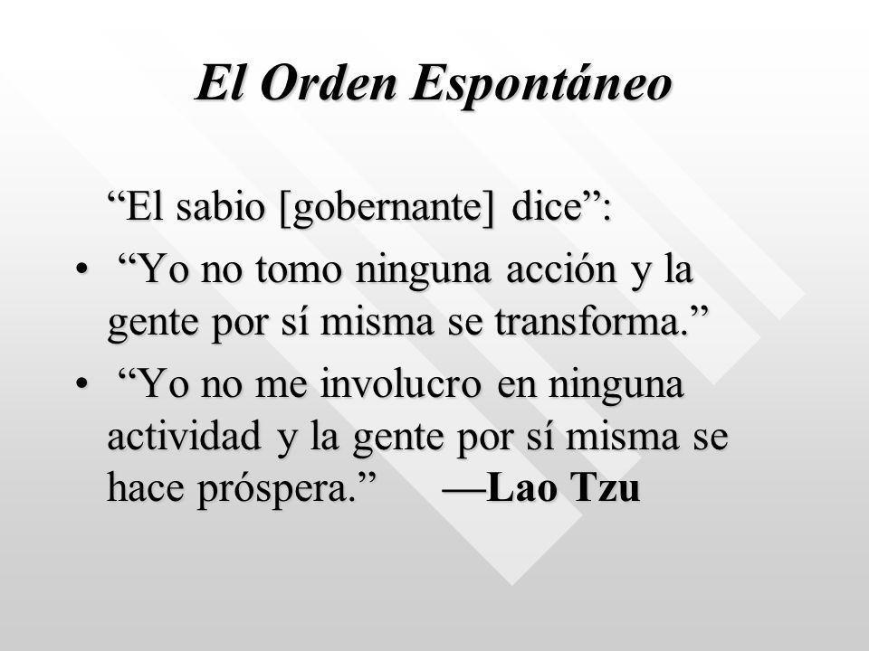El Orden Espontáneo El sabio [gobernante] dice: Yo no tomo ninguna acción y la gente por sí misma se transforma. Yo no tomo ninguna acción y la gente