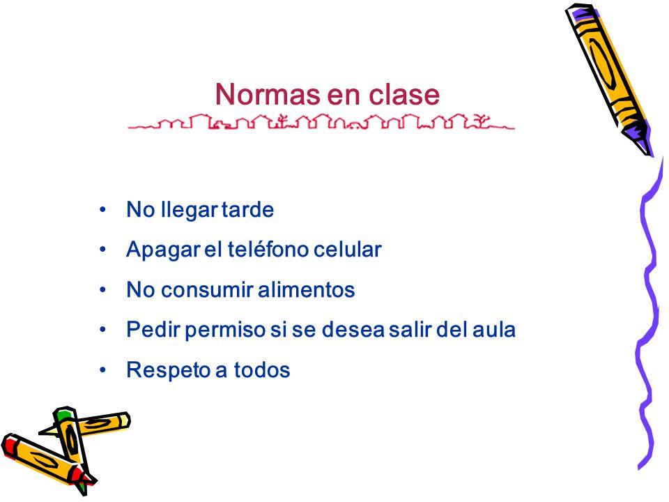 Normas en clase No llegar tarde Apagar el teléfono celular No consumir alimentos Pedir permiso si se desea salir del aula Respeto a todos