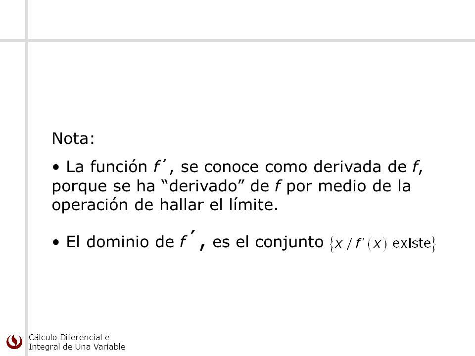 Cálculo Diferencial e Integral de Una Variable Nota: La función f´, se conoce como derivada de f, porque se ha derivado de f por medio de la operación