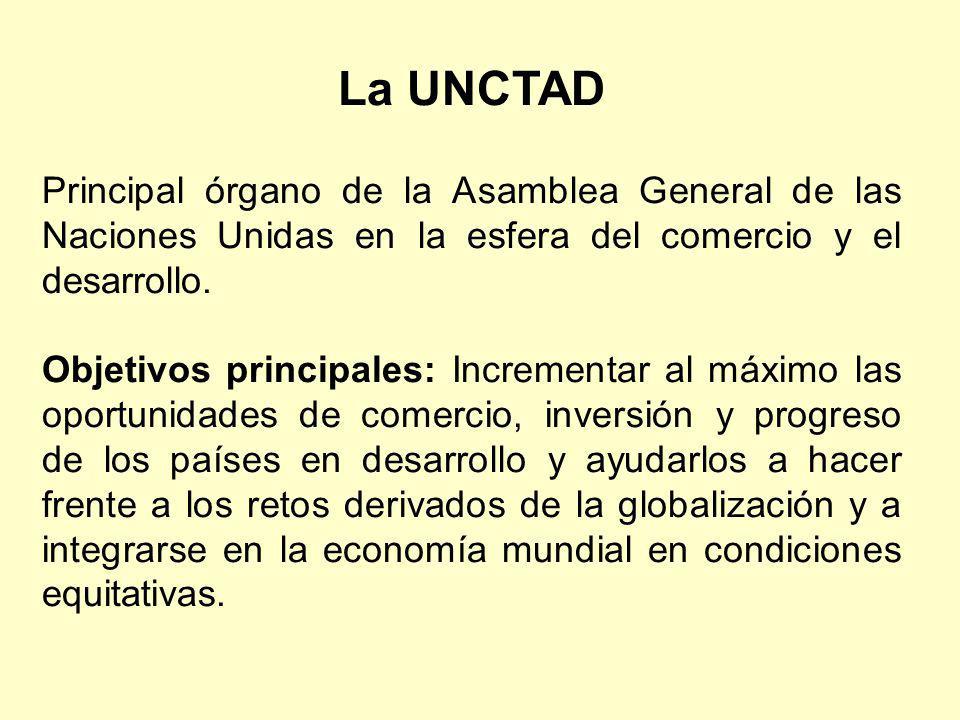 La UNCTAD Principal órgano de la Asamblea General de las Naciones Unidas en la esfera del comercio y el desarrollo. Objetivos principales: Incrementar