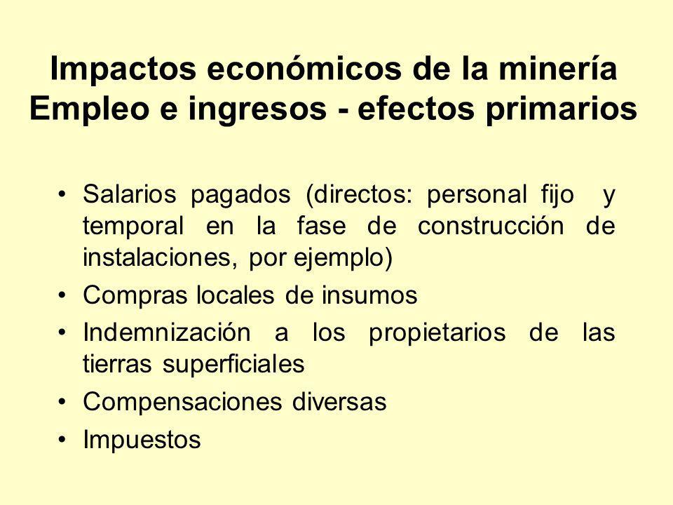 Impactos económicos de la minería Empleo e ingresos - efectos secundarios Impactos por proveedores de insumos –Normalmente pequeños en la región minera –Pequeños en países en desarrollo Efectos de los gastos anteriores –Los mineros ganan más que el promedio local y nacional –Gastan sus ingresos en la región.
