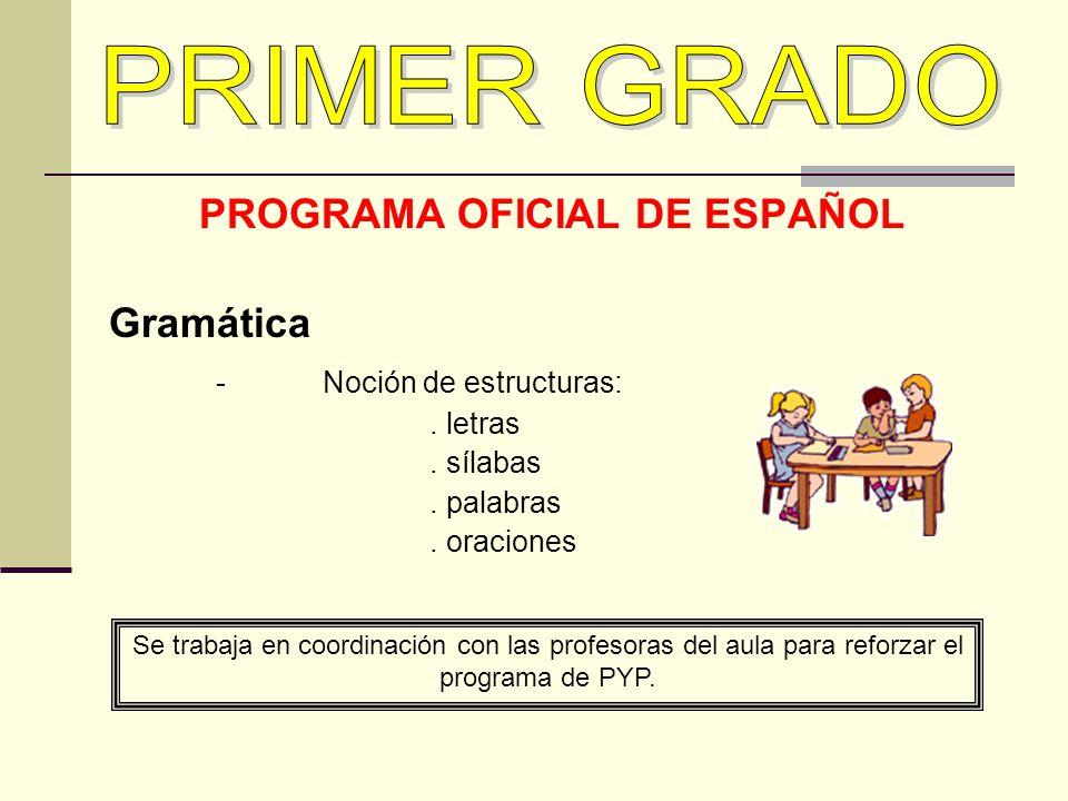 PROGRAMA OFICIAL DE ESPAÑOL Gramática -Noción de estructuras:. letras. sílabas. palabras. oraciones Se trabaja en coordinación con las profesoras del