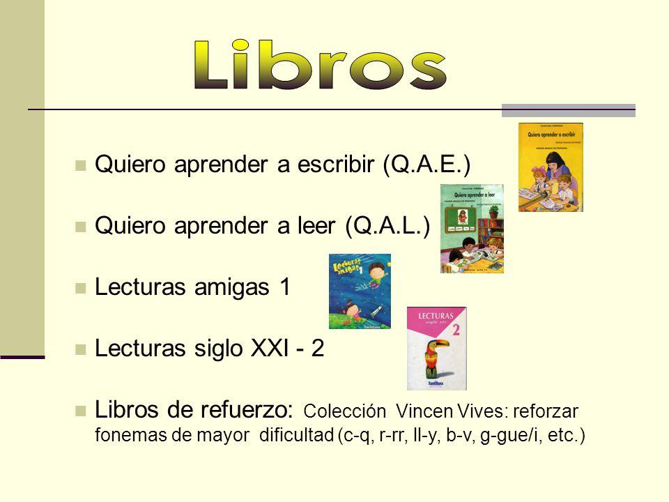 Quiero aprender a leer (Q.A.L.) Quiero aprender a escribir (Q.A.E.) Lecturas siglo XXI - 2 Libros de refuerzo: Colecciόn Vincen Vives: reforzar fonemas de mayor dificultad (c-q, r-rr, ll-y, b-v, g-gue/i, etc.) Lecturas amigas 1
