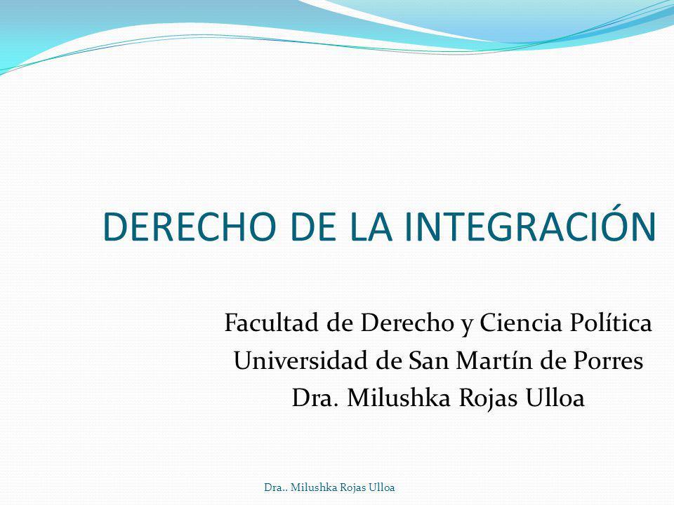 Dra.. Milushka Rojas Ulloa DERECHO DE LA INTEGRACIÓN Facultad de Derecho y Ciencia Política Universidad de San Martín de Porres Dra. Milushka Rojas Ul