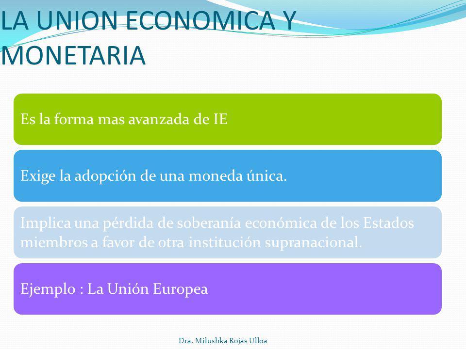 Dra. Milushka Rojas Ulloa LA UNION ECONOMICA Y MONETARIA Es la forma mas avanzada de IEExige la adopción de una moneda única. Implica una pérdida de s