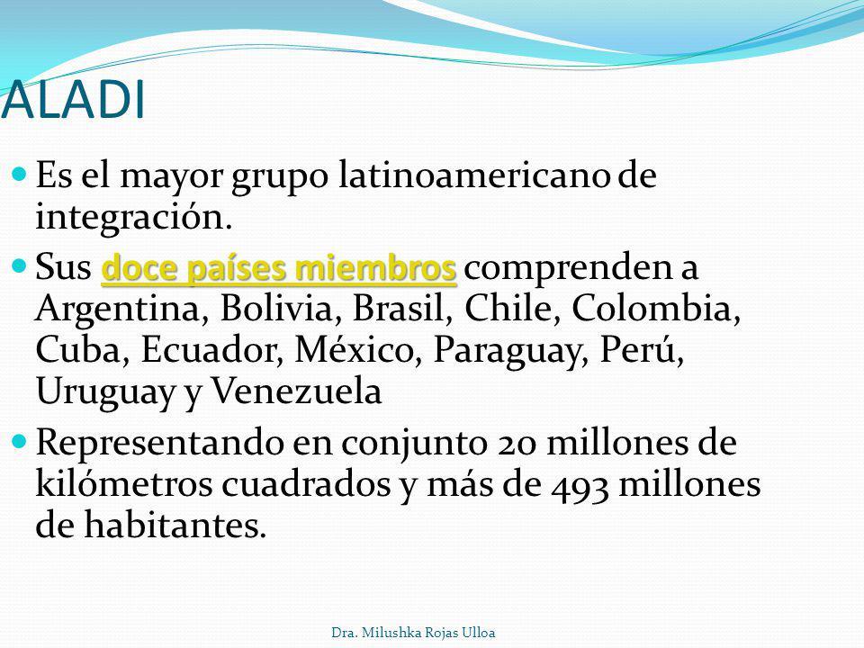 Dra. Milushka Rojas Ulloa ALADI Es el mayor grupo latinoamericano de integración. doce países miembrosdoce países miembros Sus doce países miembros co