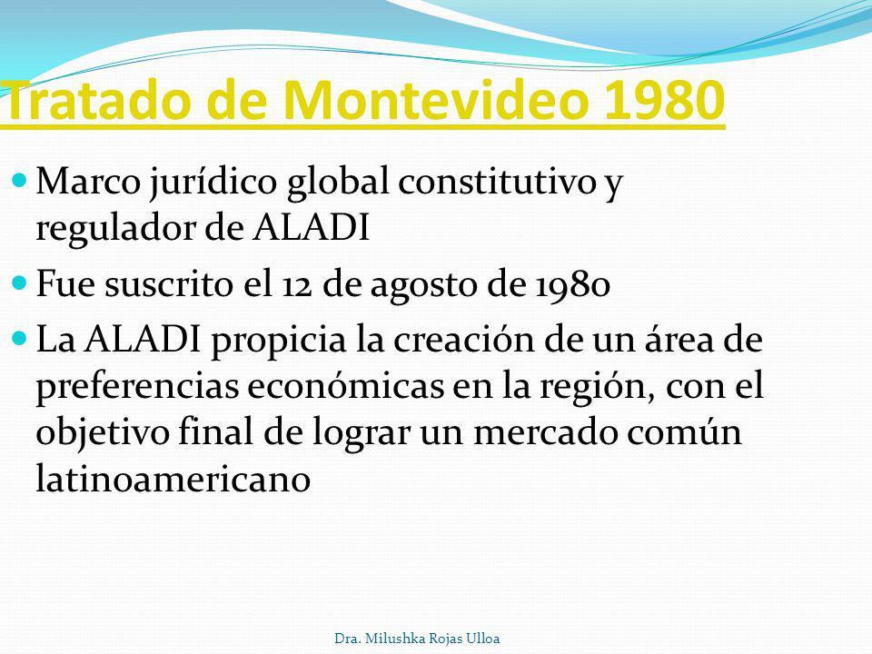 Dra. Milushka Rojas Ulloa Tratado de Montevideo 1980 Marco jurídico global constitutivo y regulador de ALADI Fue suscrito el 12 de agosto de 1980 La A