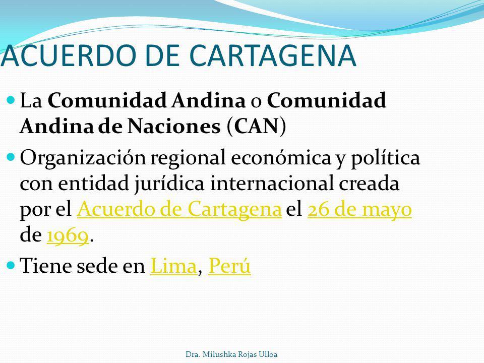 Dra. Milushka Rojas Ulloa ACUERDO DE CARTAGENA La Comunidad Andina o Comunidad Andina de Naciones (CAN) Organización regional económica y política con