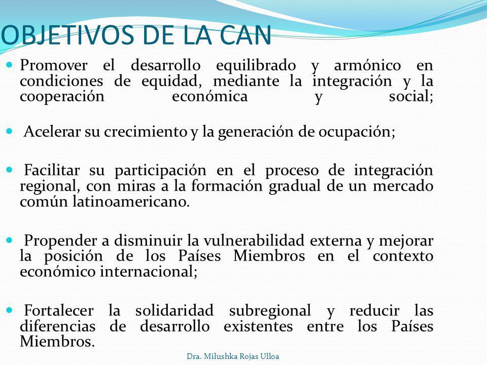 Dra. Milushka Rojas Ulloa OBJETIVOS DE LA CAN Promover el desarrollo equilibrado y armónico en condiciones de equidad, mediante la integración y la co
