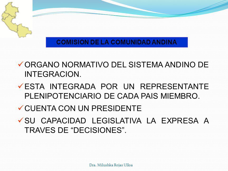 Dra. Milushka Rojas Ulloa COMISION DE LA COMUNIDAD ANDINA ORGANO NORMATIVO DEL SISTEMA ANDINO DE INTEGRACION. ESTA INTEGRADA POR UN REPRESENTANTE PLEN