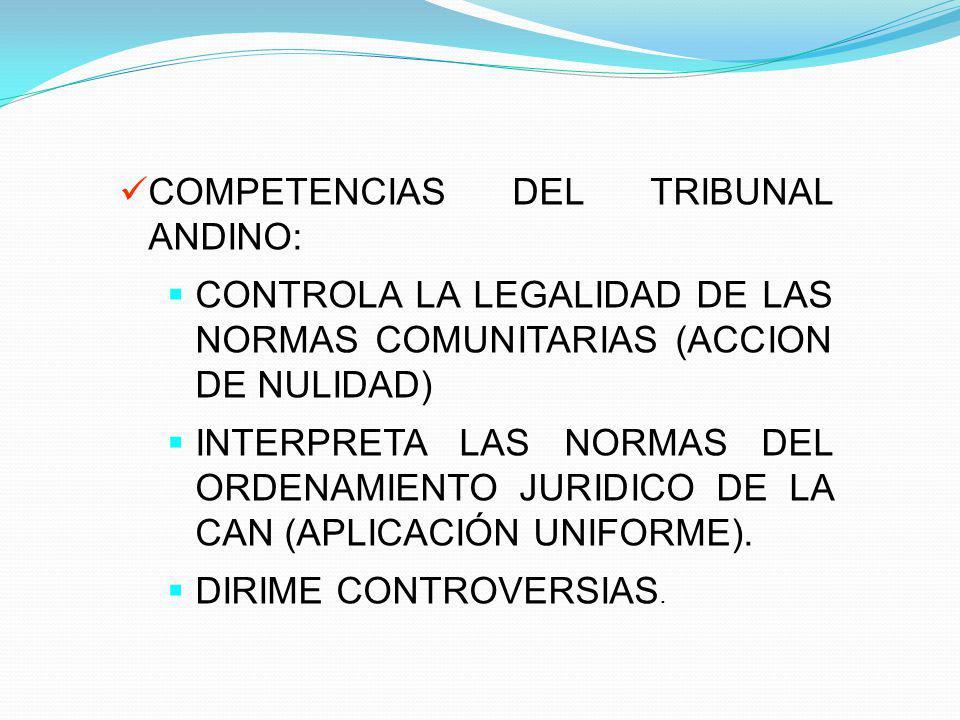 COMPETENCIAS DEL TRIBUNAL ANDINO: CONTROLA LA LEGALIDAD DE LAS NORMAS COMUNITARIAS (ACCION DE NULIDAD) INTERPRETA LAS NORMAS DEL ORDENAMIENTO JURIDICO