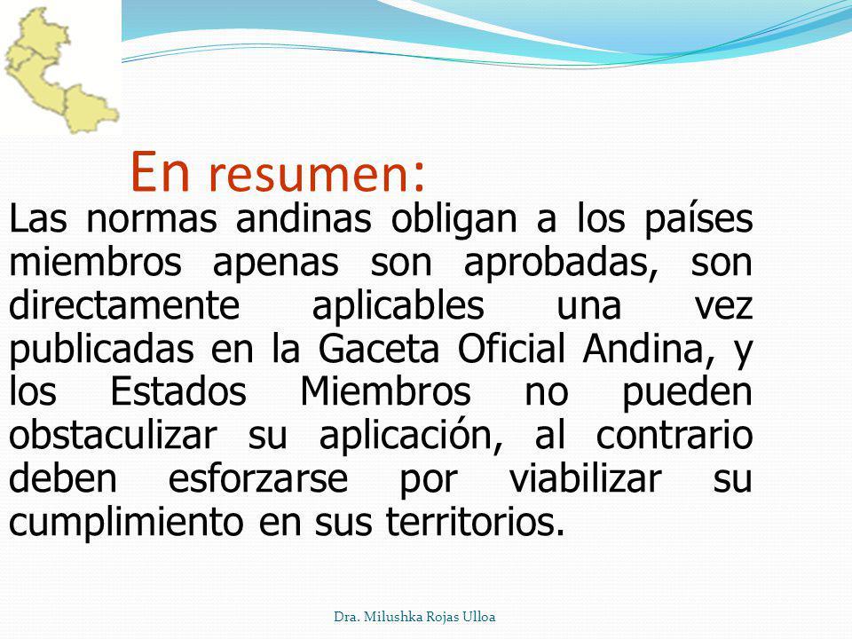 Dra. Milushka Rojas Ulloa En resumen : Las normas andinas obligan a los países miembros apenas son aprobadas, son directamente aplicables una vez publ