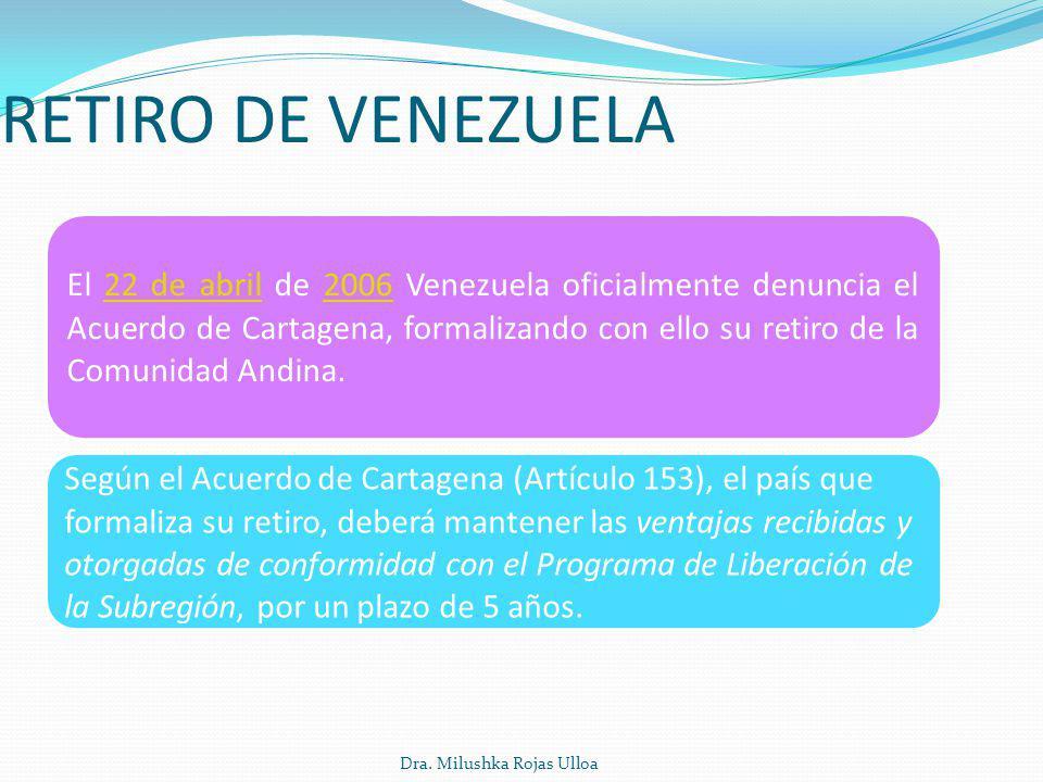Dra. Milushka Rojas Ulloa RETIRO DE VENEZUELA El 22 de abril de 2006 Venezuela oficialmente denuncia el Acuerdo de Cartagena, formalizando con ello su