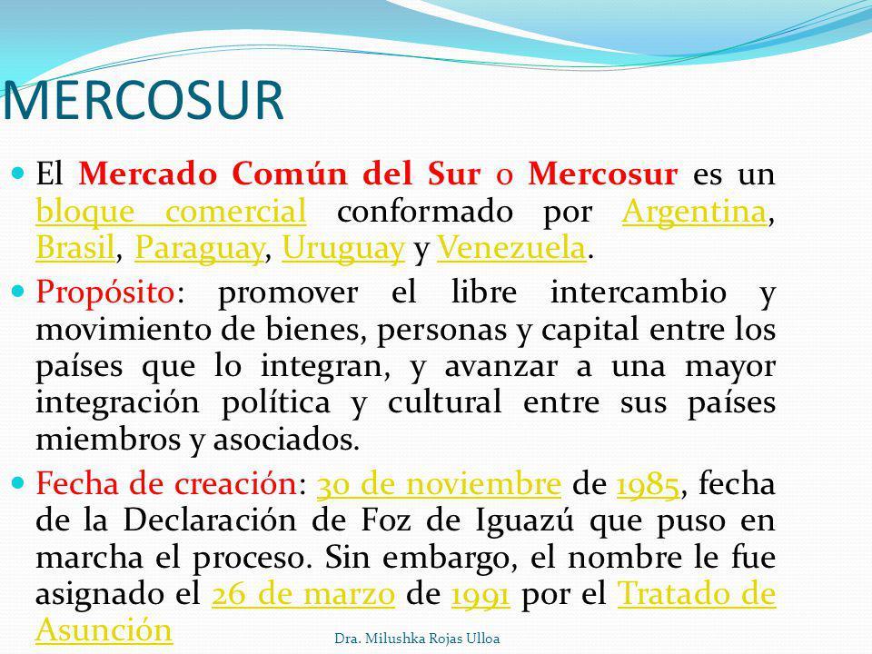 Dra. Milushka Rojas Ulloa MERCOSUR El Mercado Común del Sur o Mercosur es un bloque comercial conformado por Argentina, Brasil, Paraguay, Uruguay y Ve