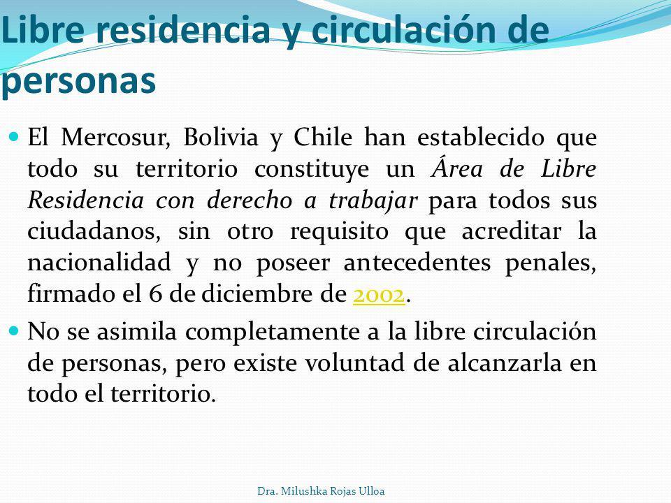 Dra. Milushka Rojas Ulloa Libre residencia y circulación de personas El Mercosur, Bolivia y Chile han establecido que todo su territorio constituye un