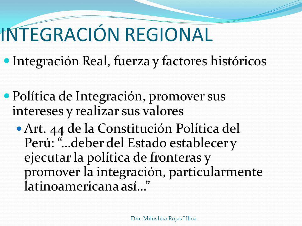 Dra. Milushka Rojas Ulloa INTEGRACIÓN REGIONAL Integración Real, fuerza y factores históricos Política de Integración, promover sus intereses y realiz