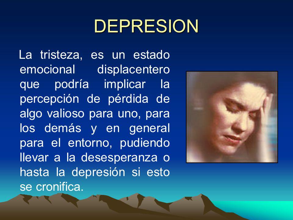 DEPRESION La tristeza, es un estado emocional displacentero que podría implicar la percepción de pérdida de algo valioso para uno, para los demás y en general para el entorno, pudiendo llevar a la desesperanza o hasta la depresión si esto se cronifica.