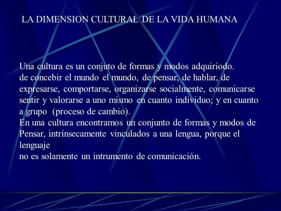 LA DIMENSION CULTURAL DE LA VIDA HUMANA Una cultura es un conjuto de formas y modos adquiriodo. de concebir el mundo el mundo, de pensar, de hablar, d