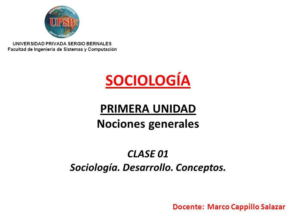 SOCIOLOGÍA PRIMERA UNIDAD Nociones generales CLASE 01 Sociología. Desarrollo. Conceptos. Docente: Marco Cappillo Salazar UNIVERSIDAD PRIVADA SERGIO BE
