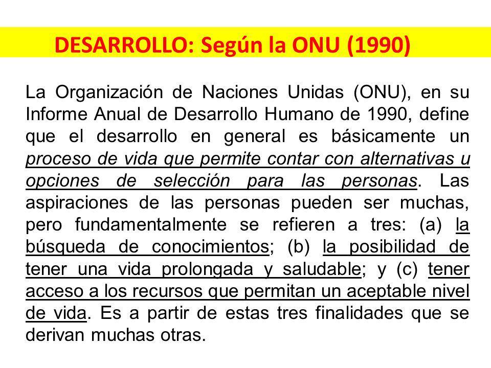 DESARROLLO: Según la ONU (1990) La Organización de Naciones Unidas (ONU), en su Informe Anual de Desarrollo Humano de 1990, define que el desarrollo en general es básicamente un proceso de vida que permite contar con alternativas u opciones de selección para las personas.